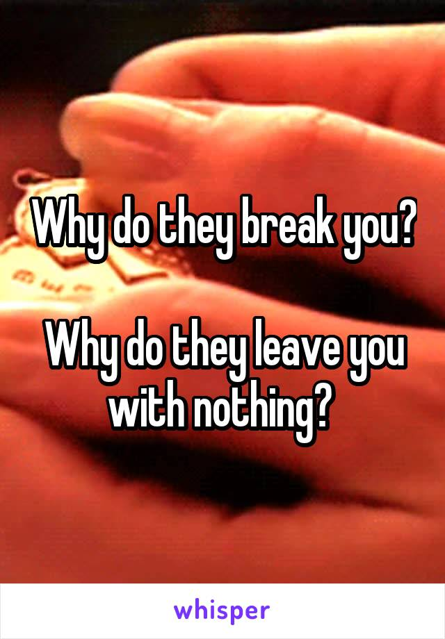 Why do they break you?  Why do they leave you with nothing?