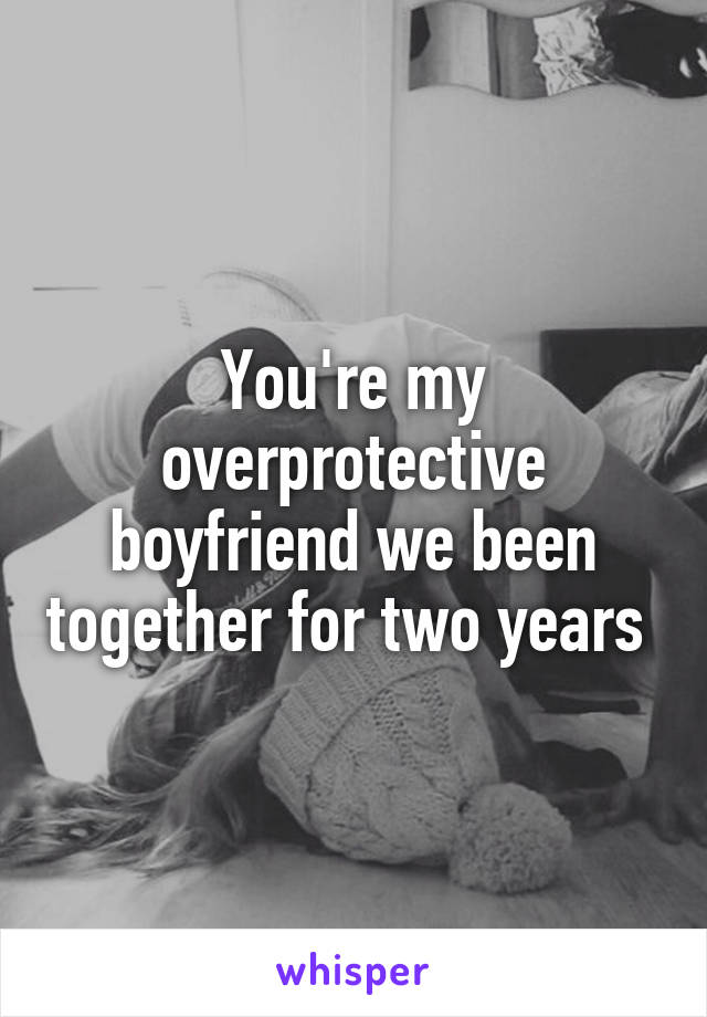 You're my overprotective boyfriend we been together for two years