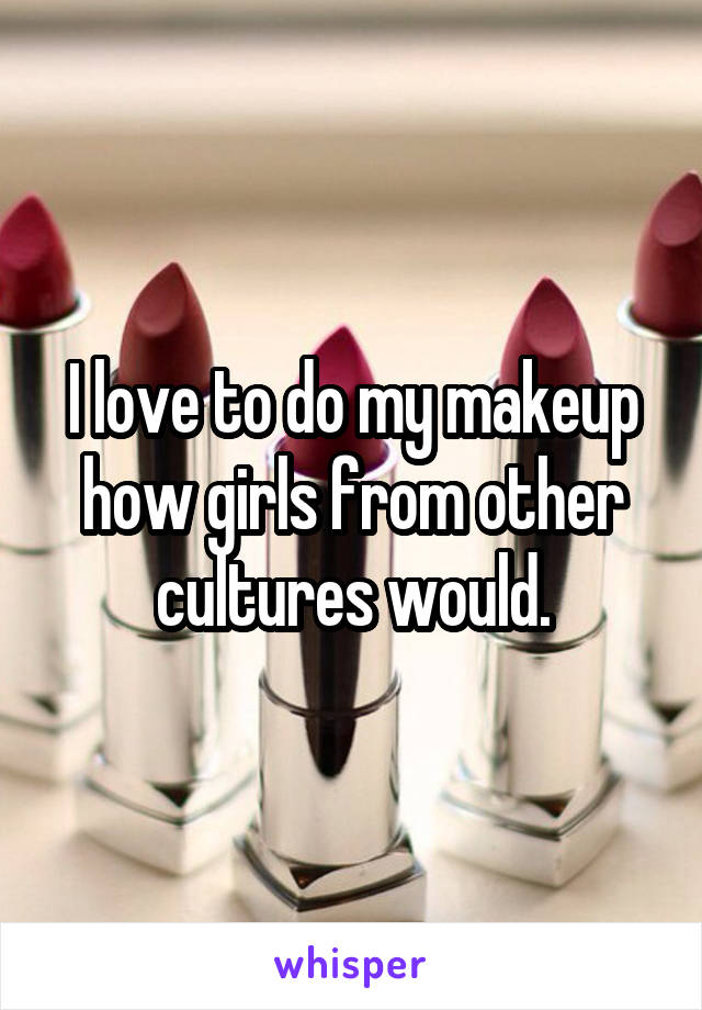 I love to do my makeup how girls from other cultures would.