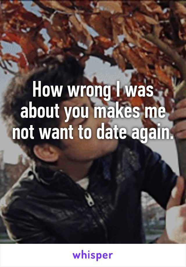How wrong I was about you makes me not want to date again.