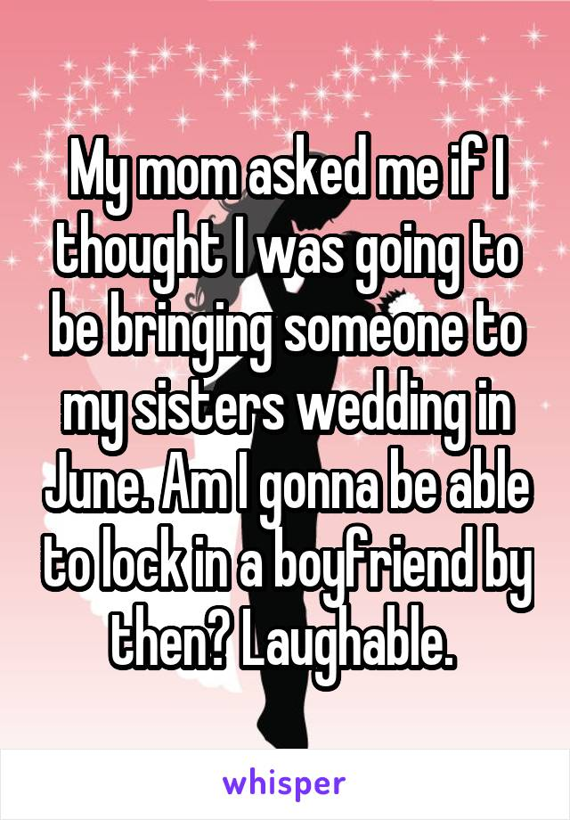 My mom asked me if I thought I was going to be bringing someone to my sisters wedding in June. Am I gonna be able to lock in a boyfriend by then? Laughable.