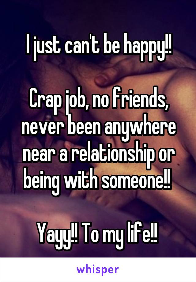 I just can't be happy!!  Crap job, no friends, never been anywhere near a relationship or being with someone!!   Yayy!! To my life!!