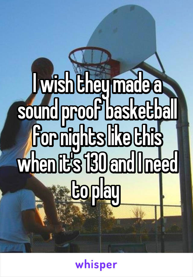 I wish they made a sound proof basketball for nights like this when it's 130 and I need to play