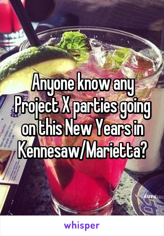Anyone know any Project X parties going on this New Years in Kennesaw/Marietta?