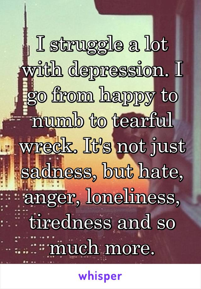 I struggle a lot with depression. I go from happy to numb to tearful wreck. It's not just sadness, but hate, anger, loneliness, tiredness and so much more.