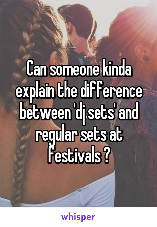 Can someone kinda explain the difference between 'dj sets' and regular sets at festivals ?