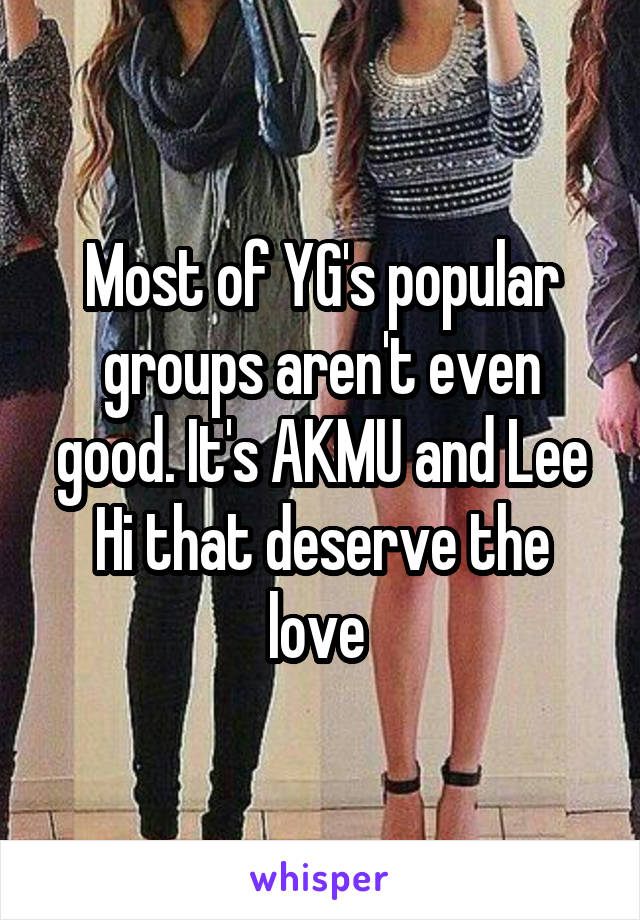 Most of YG's popular groups aren't even good. It's AKMU and Lee Hi that deserve the love