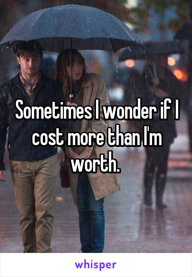 Sometimes I wonder if I cost more than I'm worth.