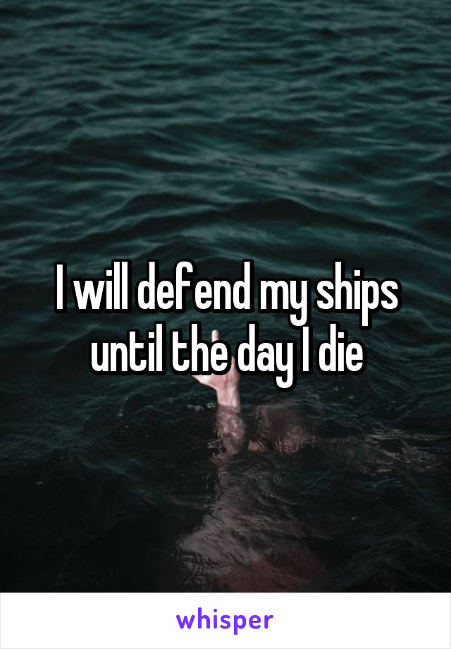 I will defend my ships until the day I die