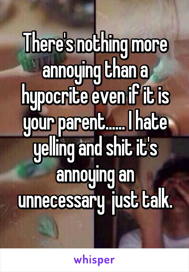There's nothing more annoying than a hypocrite even if it is your parent...... I hate yelling and shit it's annoying an unnecessary  just talk.