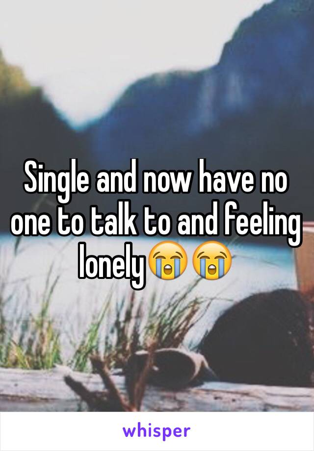 Single and now have no one to talk to and feeling lonely😭😭