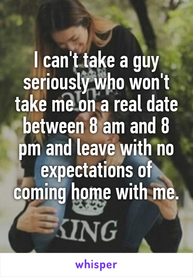 I can't take a guy seriously who won't take me on a real date between 8 am and 8 pm and leave with no expectations of coming home with me.