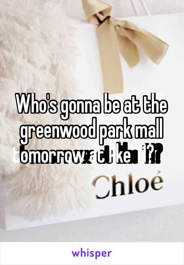 Who's gonna be at the greenwood park mall tomorrow at like 11?