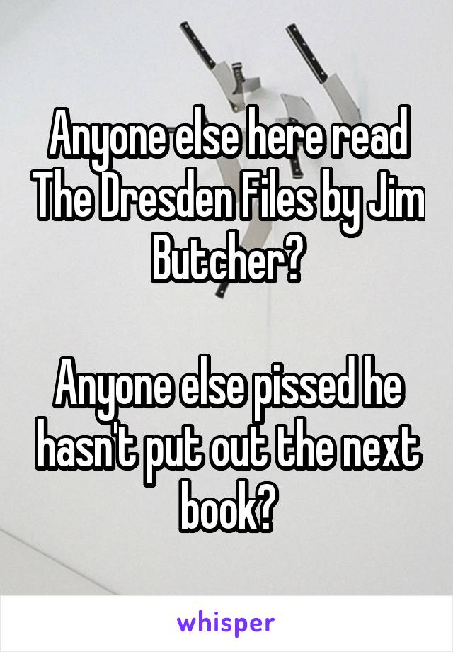 Anyone else here read The Dresden Files by Jim Butcher?  Anyone else pissed he hasn't put out the next book?