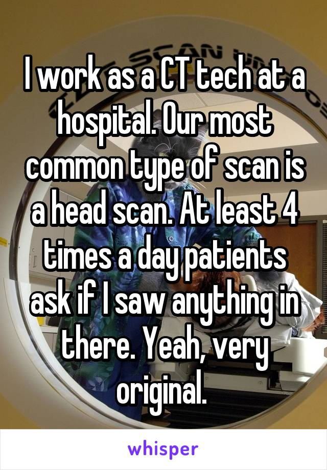I work as a CT tech at a hospital. Our most common type of scan is a head scan. At least 4 times a day patients ask if I saw anything in there. Yeah, very original.