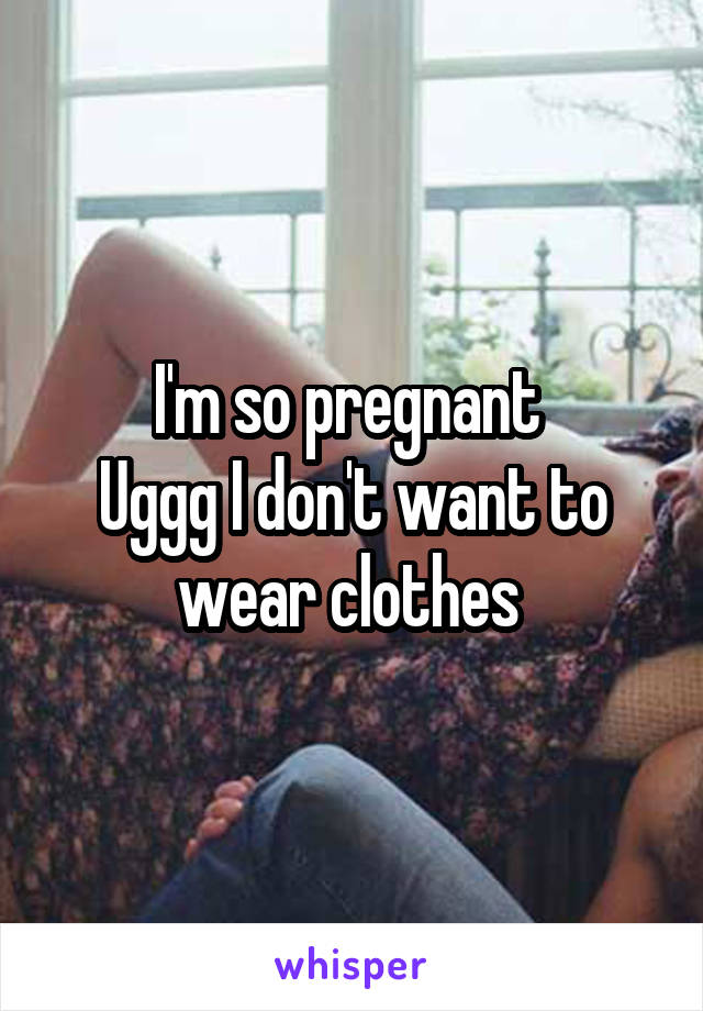 I'm so pregnant  Uggg I don't want to wear clothes