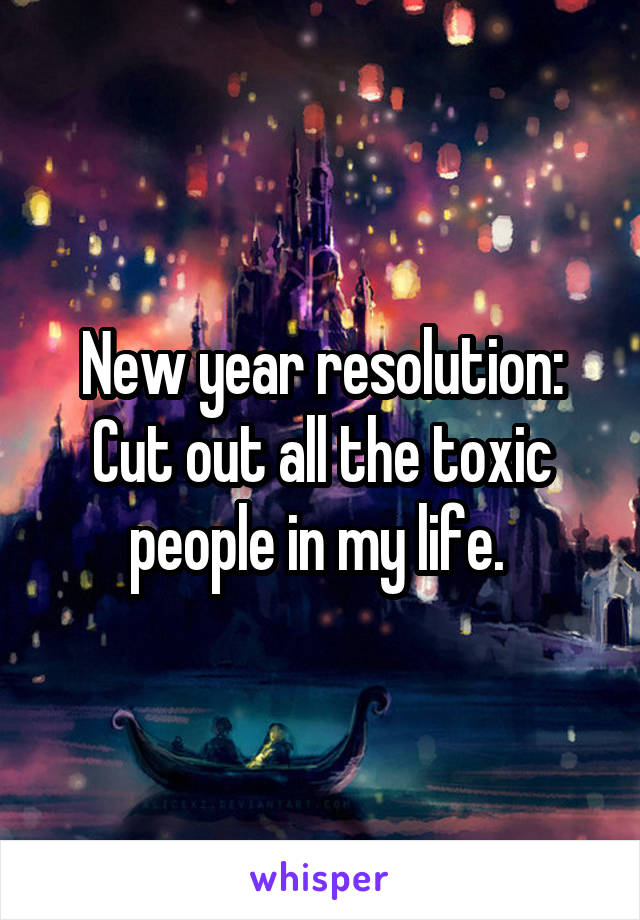 New year resolution: Cut out all the toxic people in my life.