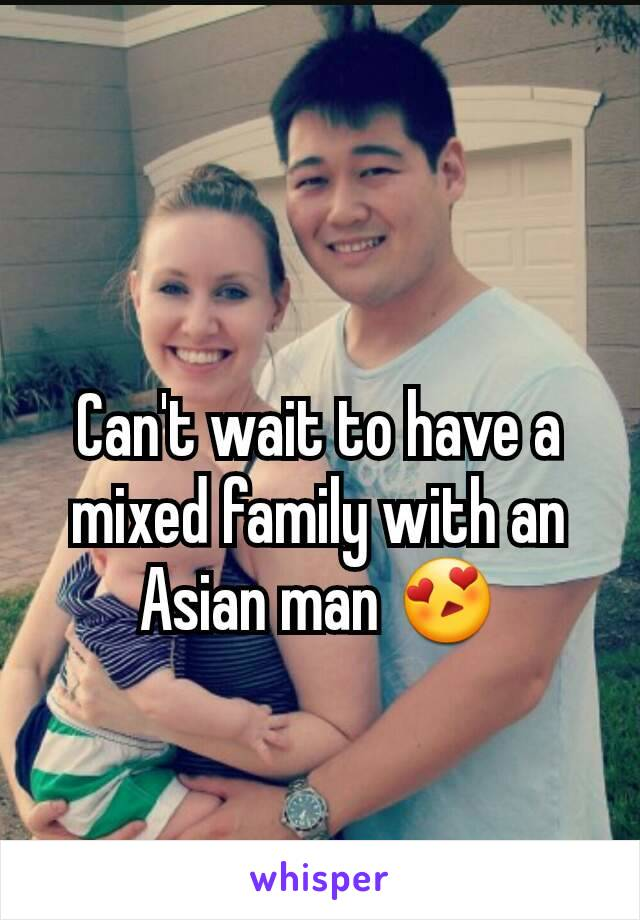Can't wait to have a mixed family with an Asian man 😍