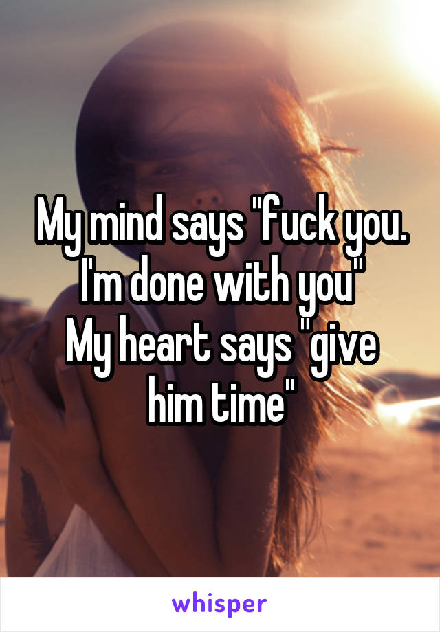 """My mind says """"fuck you. I'm done with you"""" My heart says """"give him time"""""""