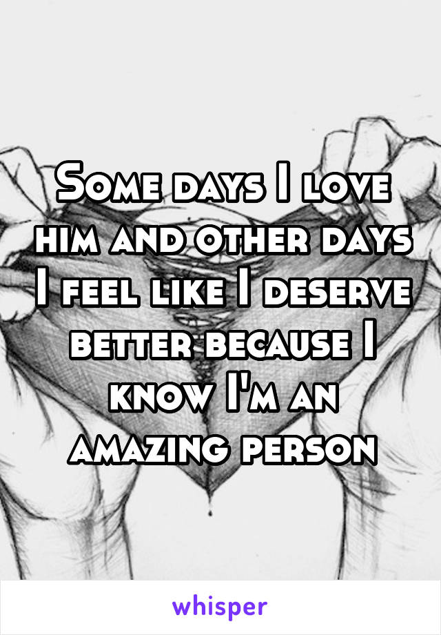 Some days I love him and other days I feel like I deserve better because I know I'm an amazing person
