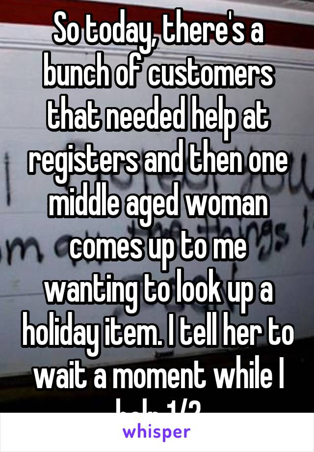 So today, there's a bunch of customers that needed help at registers and then one middle aged woman comes up to me wanting to look up a holiday item. I tell her to wait a moment while I help 1/2