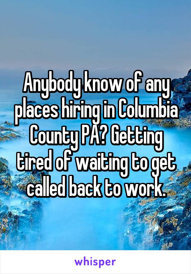Anybody know of any places hiring in Columbia County PA? Getting tired of waiting to get called back to work.