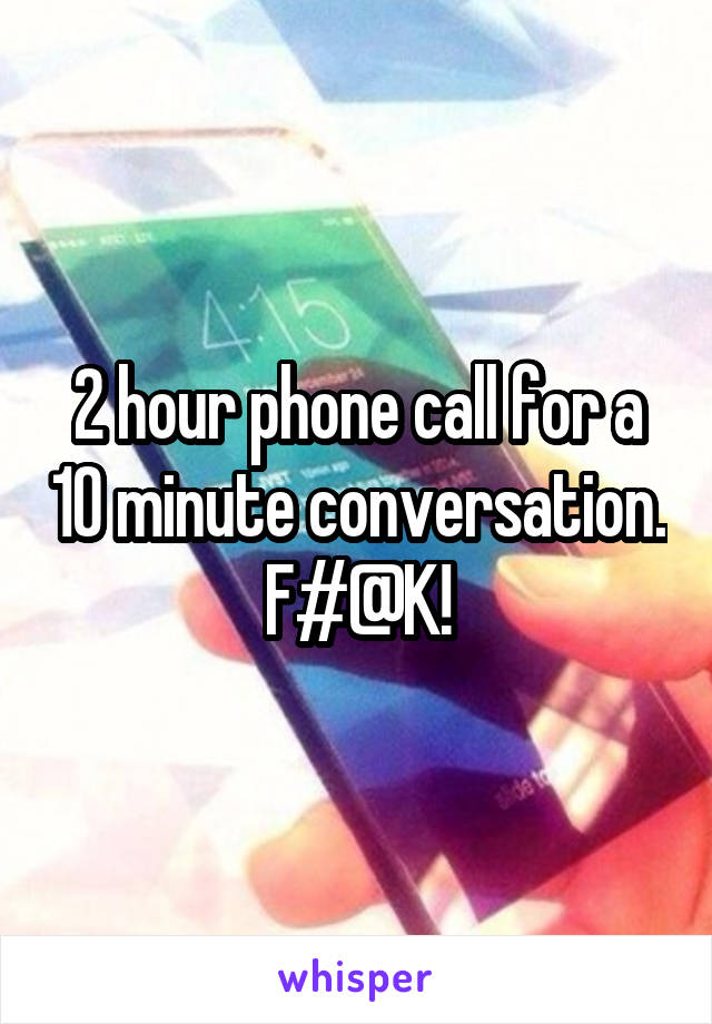 2 hour phone call for a 10 minute conversation. F#@K!