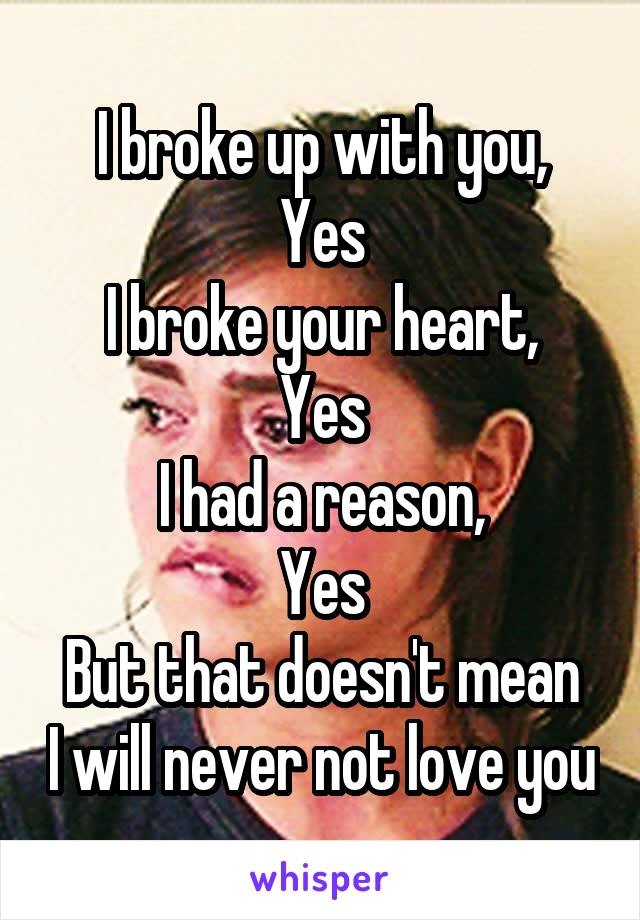 I broke up with you, Yes I broke your heart, Yes I had a reason, Yes But that doesn't mean I will never not love you