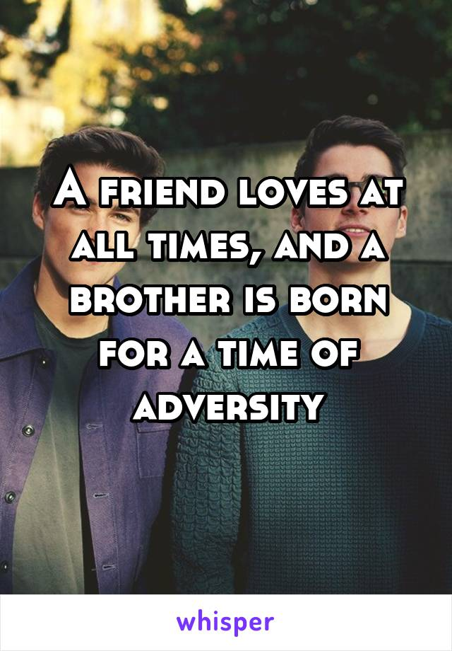 A friend loves at all times, and a brother is born for a time of adversity