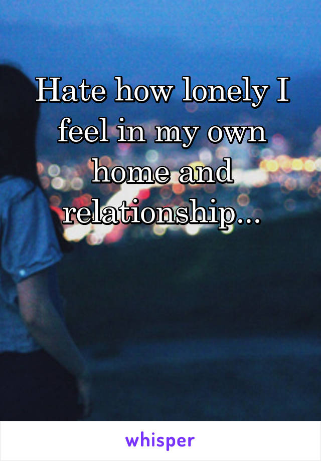 Hate how lonely I feel in my own home and relationship...