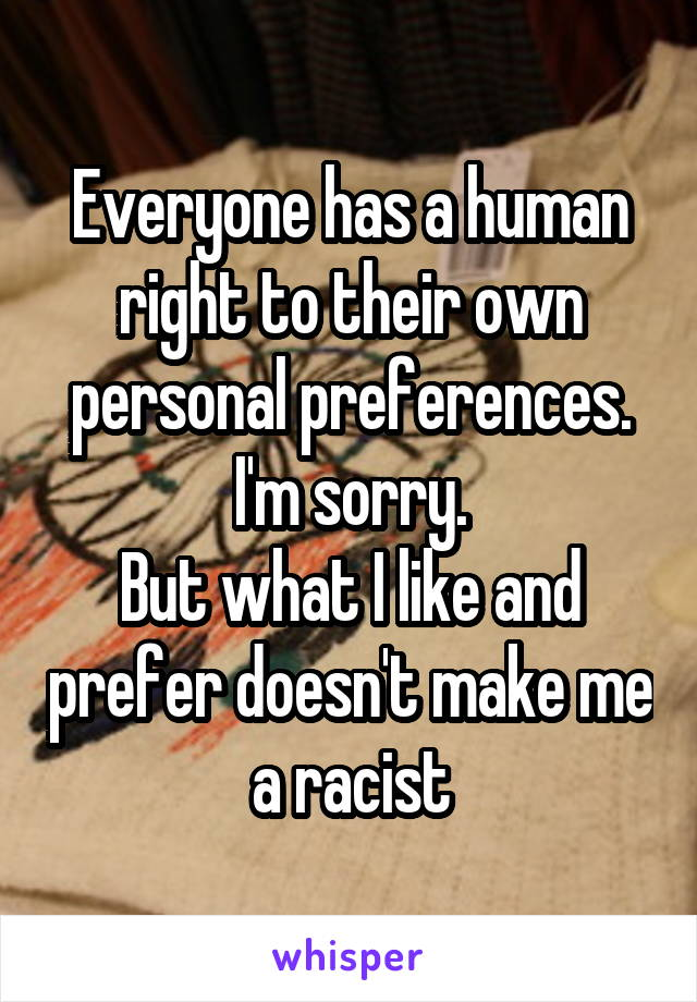 Everyone has a human right to their own personal preferences. I'm sorry. But what I like and prefer doesn't make me a racist