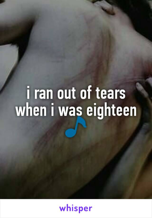 i ran out of tears when i was eighteen 🎵