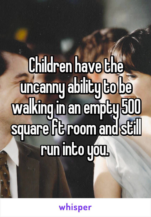 Children have the uncanny ability to be walking in an empty 500 square ft room and still run into you.