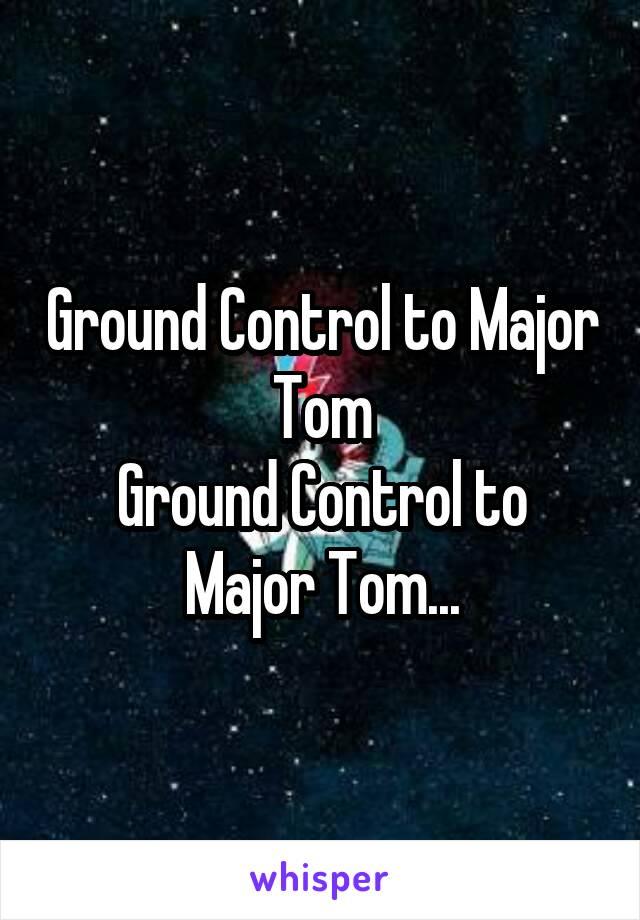Ground Control to Major Tom Ground Control to Major Tom...