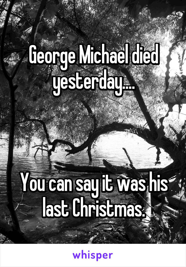 George Michael died yesterday....    You can say it was his last Christmas.