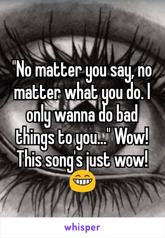 """""""No matter you say, no matter what you do. I only wanna do bad things to you..."""" Wow! This song's just wow! 😁"""