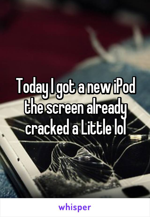 Today I got a new iPod the screen already cracked a Little lol