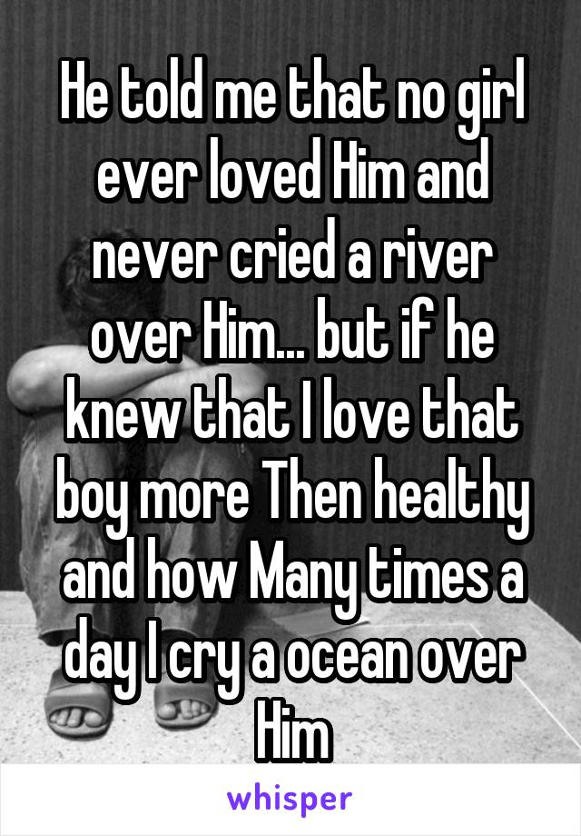 He told me that no girl ever loved Him and never cried a river over Him... but if he knew that I love that boy more Then healthy and how Many times a day I cry a ocean over Him