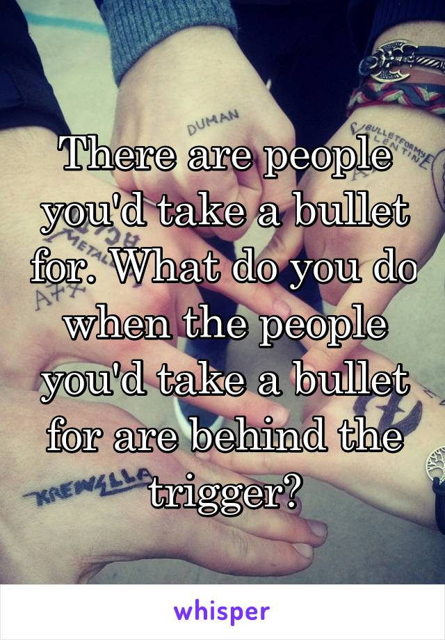 There are people you'd take a bullet for. What do you do when the people you'd take a bullet for are behind the trigger?