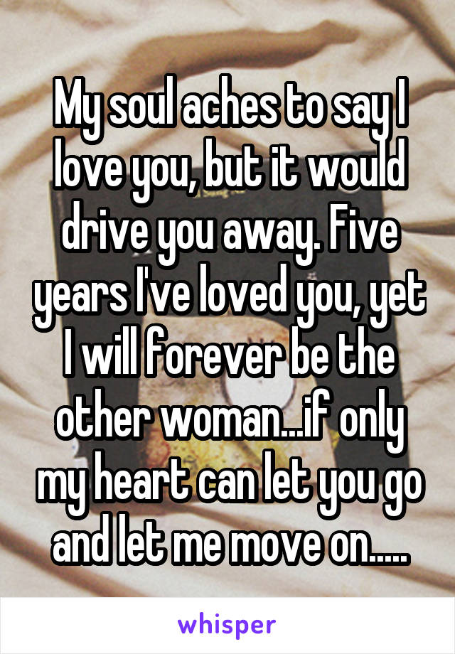 My soul aches to say I love you, but it would drive you away. Five years I've loved you, yet I will forever be the other woman...if only my heart can let you go and let me move on.....