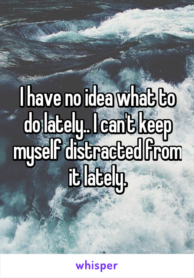 I have no idea what to do lately.. I can't keep myself distracted from it lately.
