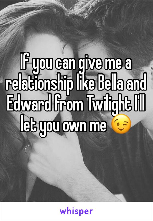 If you can give me a relationship like Bella and Edward from Twilight I'll let you own me 😉