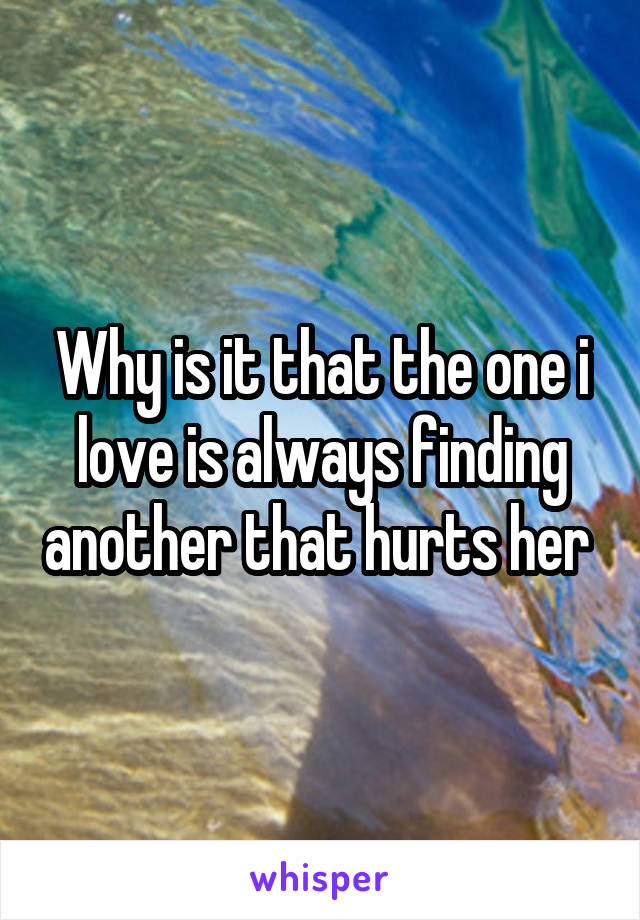 Why is it that the one i love is always finding another that hurts her