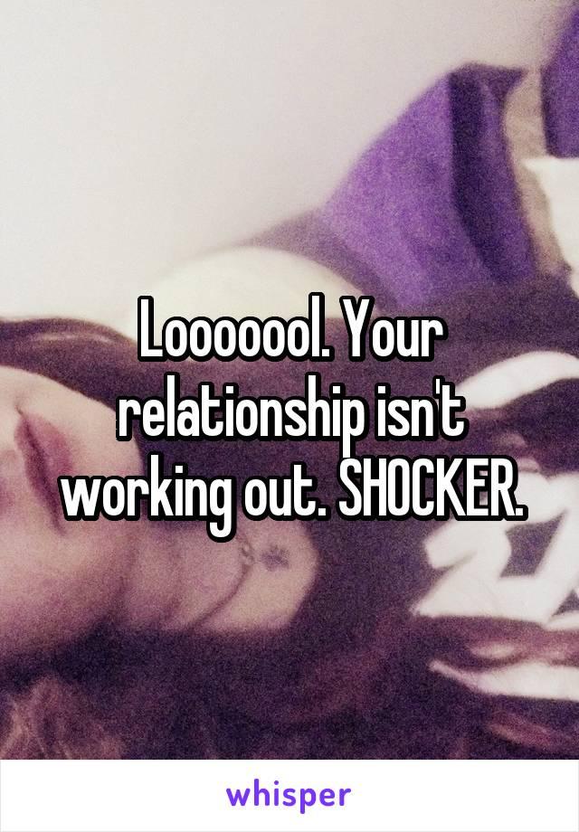 Looooool. Your relationship isn't working out. SHOCKER.