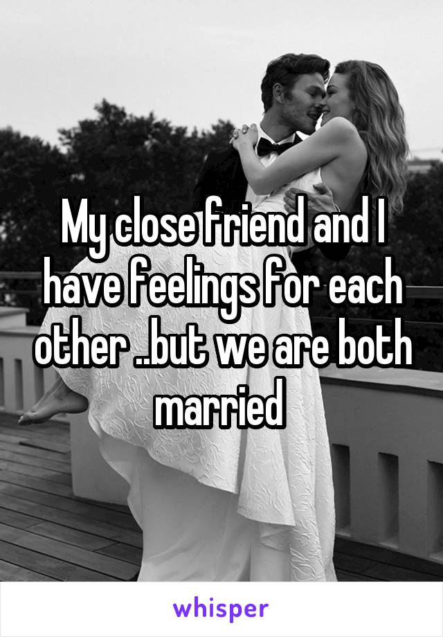 My close friend and I have feelings for each other ..but we are both married