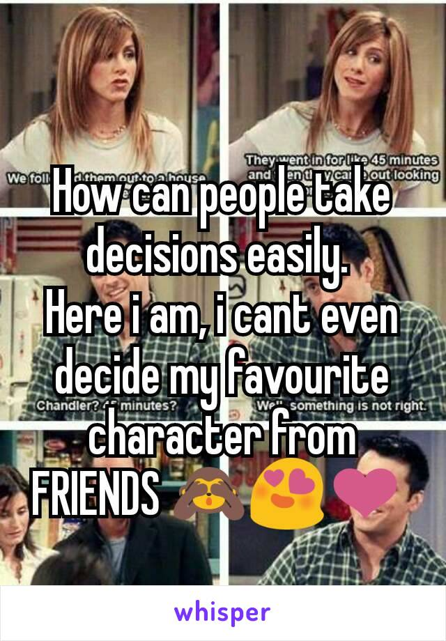 How can people take decisions easily.  Here i am, i cant even decide my favourite character from FRIENDS 🙈😍❤