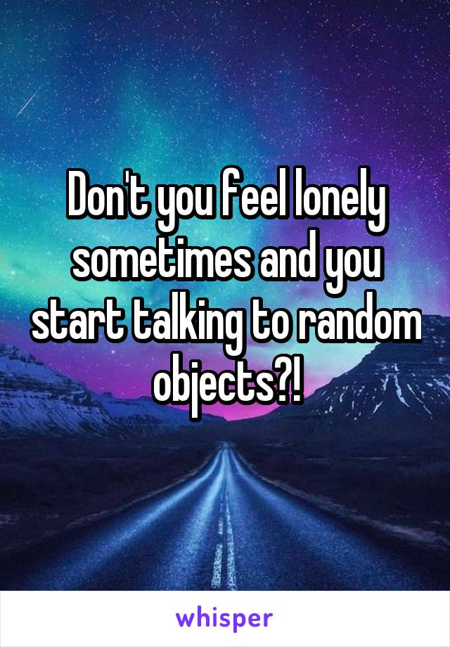 Don't you feel lonely sometimes and you start talking to random objects?!