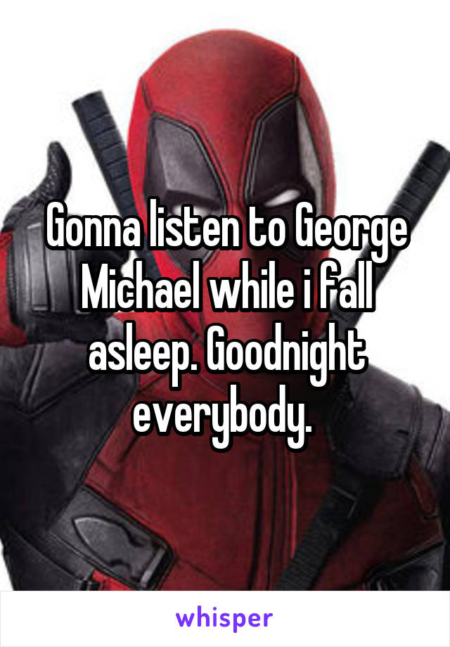 Gonna listen to George Michael while i fall asleep. Goodnight everybody.