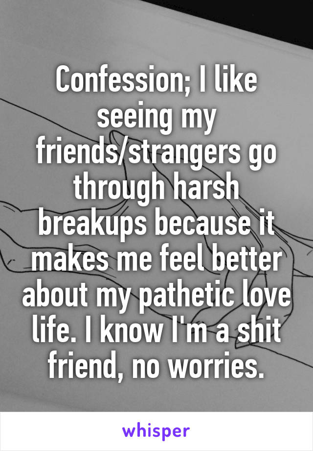 Confession; I like seeing my friends/strangers go through harsh breakups because it makes me feel better about my pathetic love life. I know I'm a shit friend, no worries.
