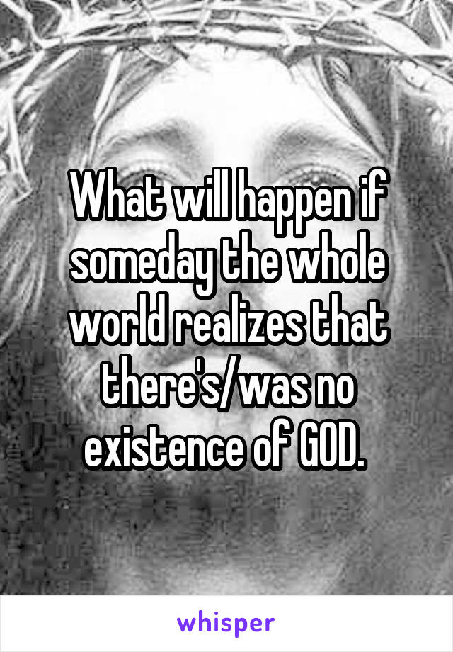 What will happen if someday the whole world realizes that there's/was no existence of GOD.